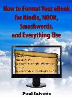 How to Format Your eBook for Kindle, NOOK, Smashwords and Everything Else by Paul Salvette